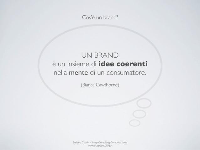 Cos'è un brand?          UN BRANDè un insieme di idee coerentinella mente di un consumatore.            (Bianca Cawthorne)...