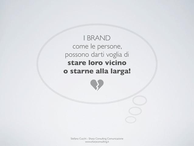 I BRAND   come le persone,possono darti voglia di stare loro vicinoo starne alla larga!  Stefano Cucchi - Sharp Consulting...