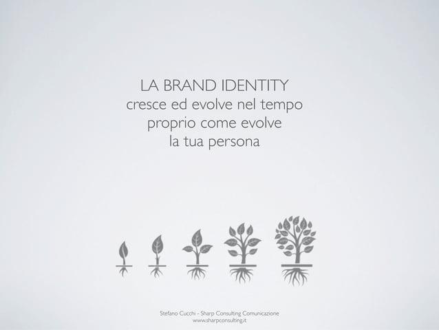 LA BRAND IDENTITYcresce ed evolve nel tempo   proprio come evolve       la tua persona    Stefano Cucchi - Sharp Consultin...