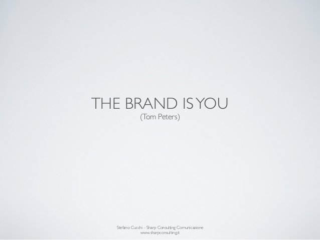 THE BRAND IS YOU              (Tom Peters)  Stefano Cucchi - Sharp Consulting Comunicazione              www.sharpconsulti...