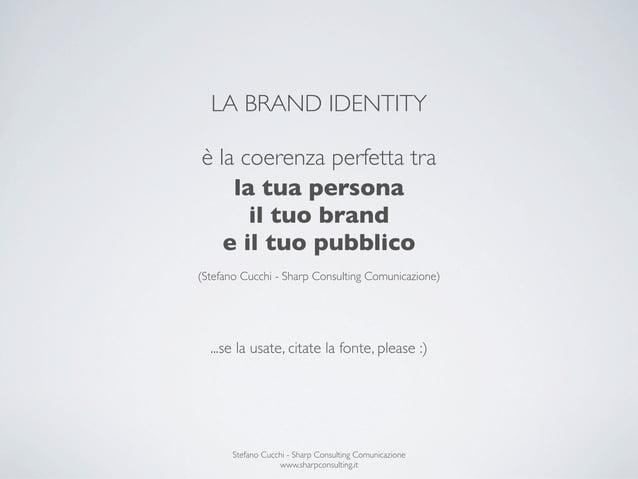 LA BRAND IDENTITYè la coerenza perfetta tra    la tua persona      il tuo brand   e il tuo pubblico(Stefano Cucchi - Sharp...