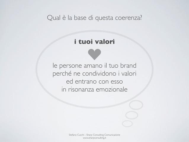 Qual è la base di questa coerenza?           i tuoi valori  le persone amano il tuo brand  perché ne condividono i valori ...