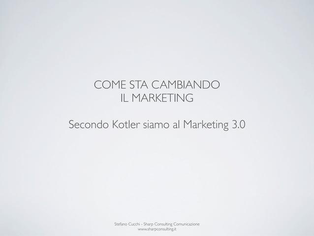 COME STA CAMBIANDO        IL MARKETINGSecondo Kotler siamo al Marketing 3.0         Stefano Cucchi - Sharp Consulting Comu...
