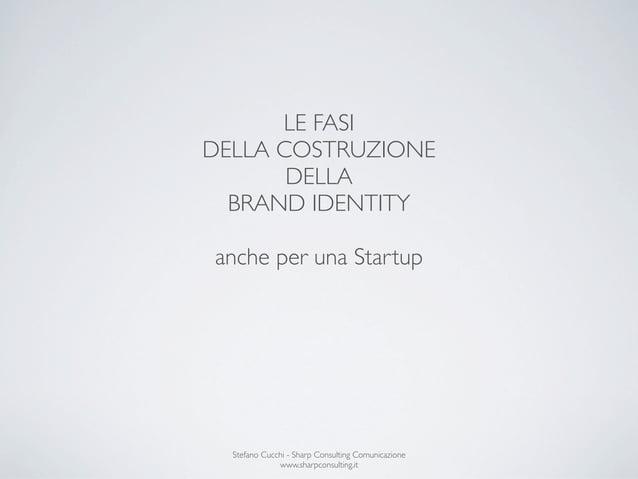 LE FASIDELLA COSTRUZIONE       DELLA  BRAND IDENTITYanche per una Startup  Stefano Cucchi - Sharp Consulting Comunicazione...