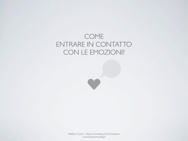 COMEENTRARE IN CONTATTO  CON LE EMOZIONI?   Stefano Cucchi - Sharp Consulting Comunicazione               www.sharpconsult...