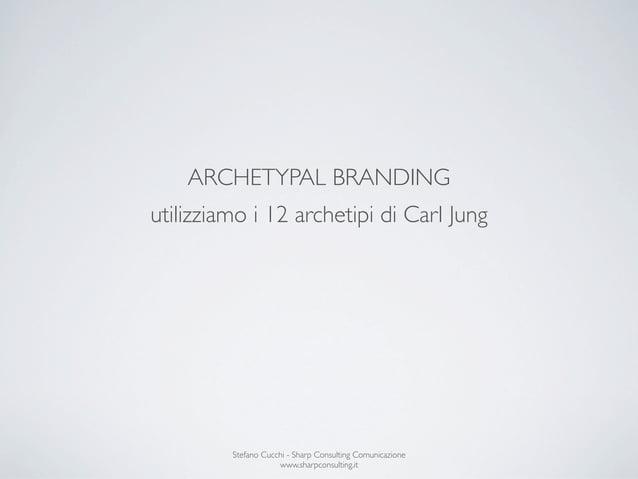 ARCHETYPAL BRANDINGutilizziamo i 12 archetipi di Carl Jung         Stefano Cucchi - Sharp Consulting Comunicazione        ...