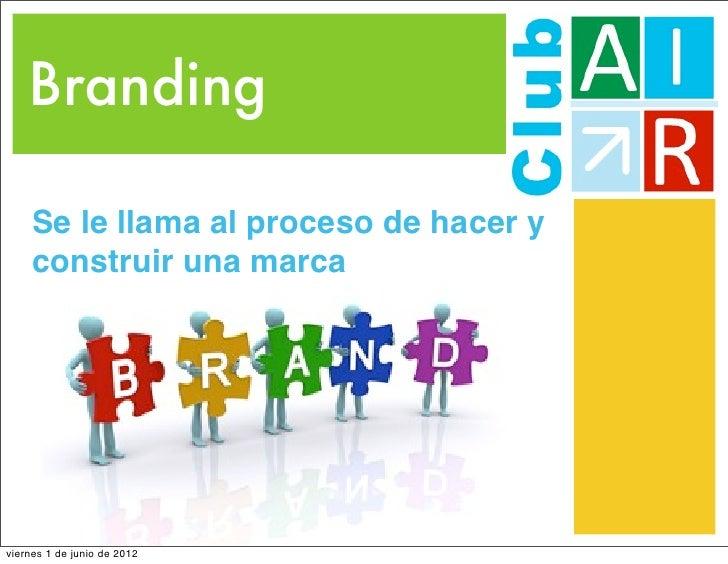 Branding     Se le llama al proceso de hacer y     construir una marcaviernes 1 de junio de 2012