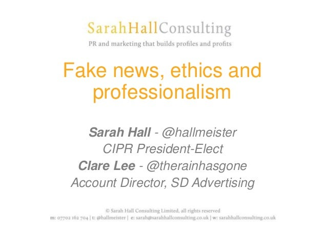 Fake news, ethics and professionalism Sarah Hall - @hallmeister CIPR President-Elect Clare Lee - @therainhasgone Account D...