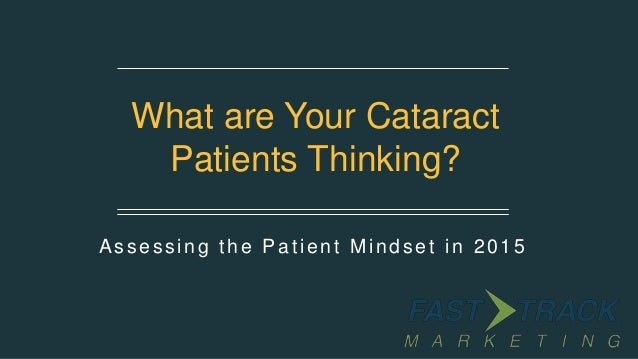 Assessing the Patient Mindset in 2015 What are Your Cataract Patients Thinking?