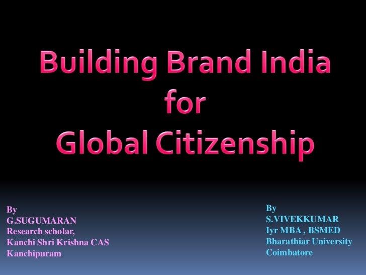 Building Brand India<br /> for <br />Global Citizenship<br />By<br />S.VIVEKKUMAR <br />Iyr MBA , BSMED<br />Bharathiar Un...