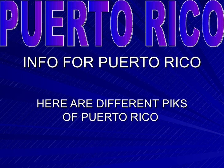 INFO FOR PUERTO RICO HERE ARE DIFFERENT PIKS OF PUERTO RICO  PUERTO RICO