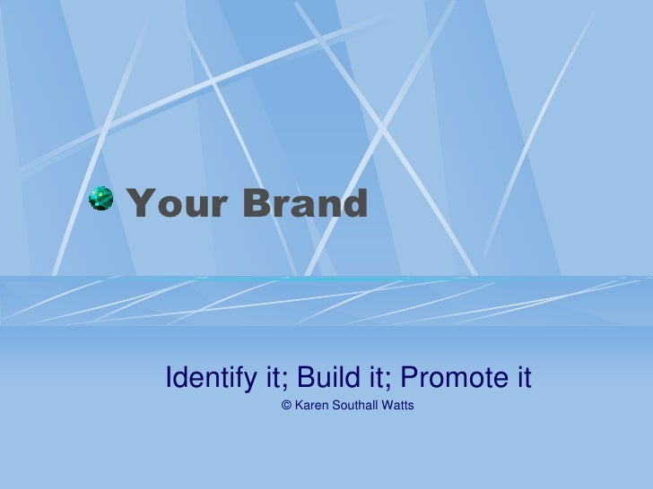 Your Brand     Identify it; Build it; Promote it            © Karen Southall Watts