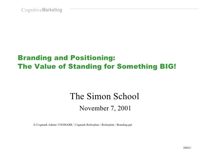 Branding and Positioning:  The Value of Standing for Something BIG! The Simon School November 7, 2001 S:/Cogmark Admin/ CO...