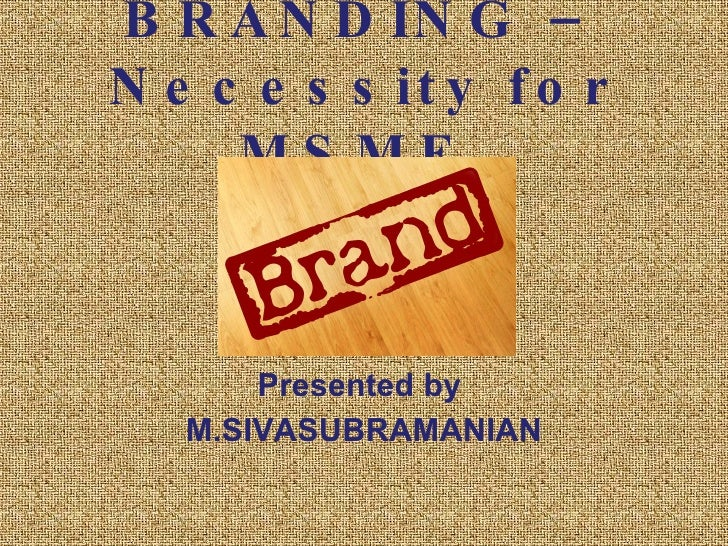 BRANDING – Necessity for MSME  Presented by  M.SIVASUBRAMANIAN