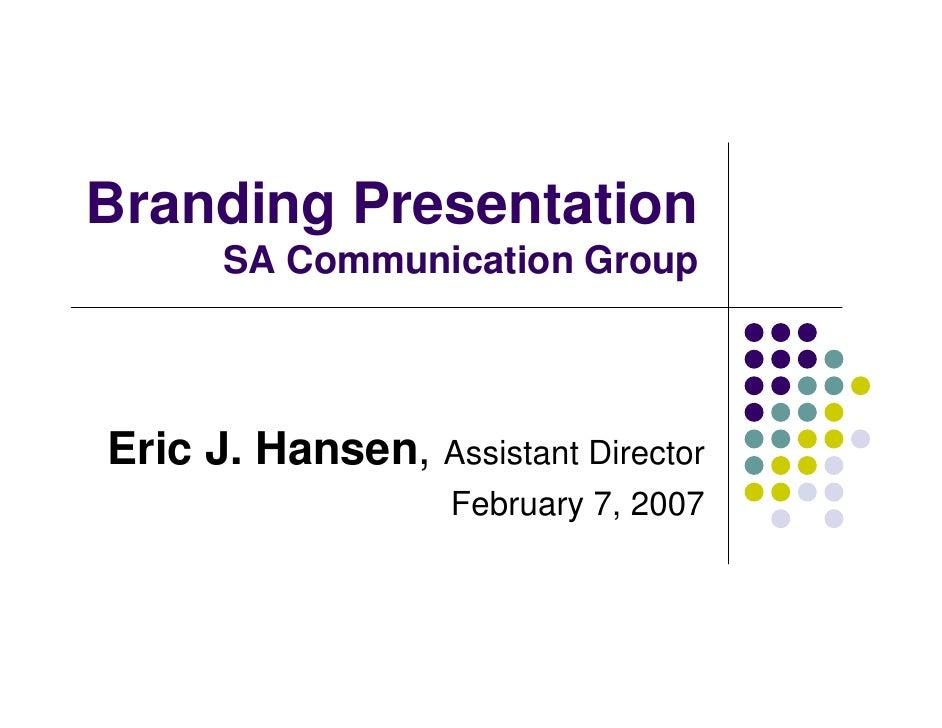 Branding Presentation       SA Communication Group     Eric J. Hansen, Assistant Director                    February 7, 2...