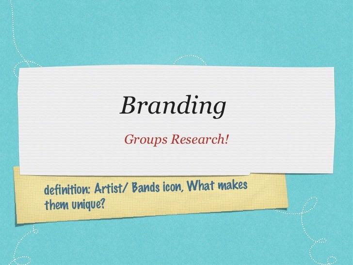 Branding  <ul><li>Groups Research! </li></ul>definition: Artist/ Bands icon, What makes them unique?
