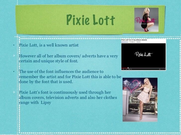 Pixie Lott <ul><li>Pixie Lott, is a well known artist </li></ul><ul><li>However all of her album covers/ adverts have a ve...