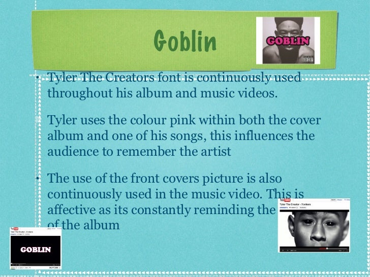 Goblin <ul><li>Tyler The Creators font is continuously used throughout his album and music videos. </li></ul><ul><li>Tyler...