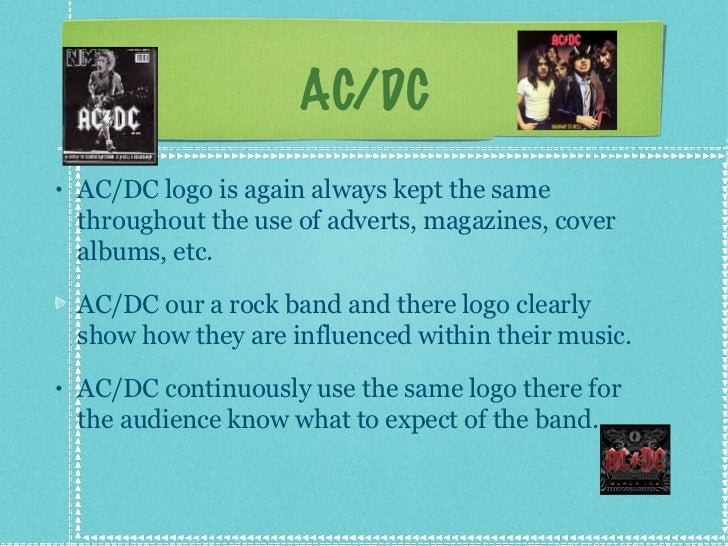 AC/DC <ul><li>AC/DC logo is again always kept the same throughout the use of adverts, magazines, cover albums, etc.  </li>...