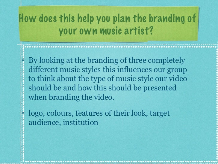 How does this help you plan the branding of your own music artist?  <ul><li>By looking at the branding of three completely...