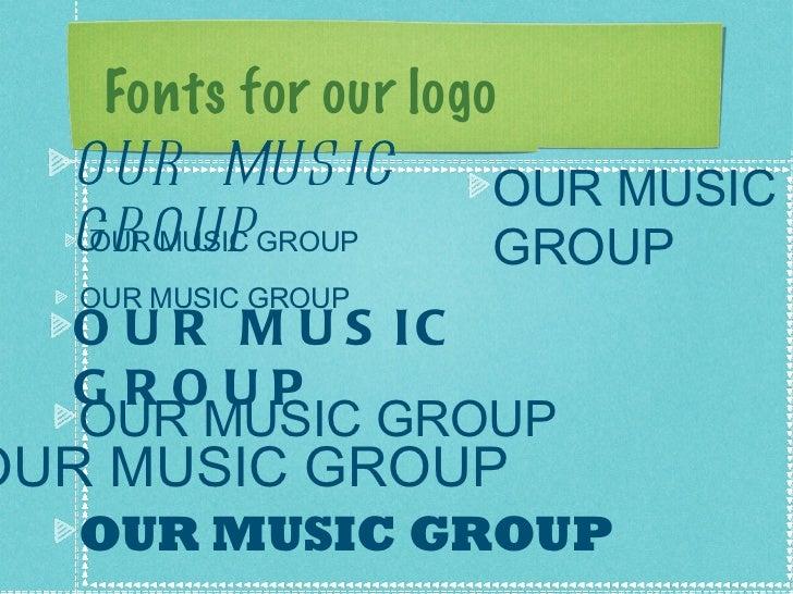 Fonts for our logo <ul><li>OUR MUSIC GROUP </li></ul><ul><li>OUR MUSIC GROUP </li></ul><ul><li>OUR MUSIC GROUP </li></ul><...
