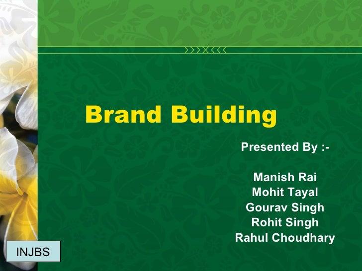 Brand Building Presented By :- Manish Rai Mohit Tayal Gourav Singh Rohit Singh Rahul Choudhary INJBS