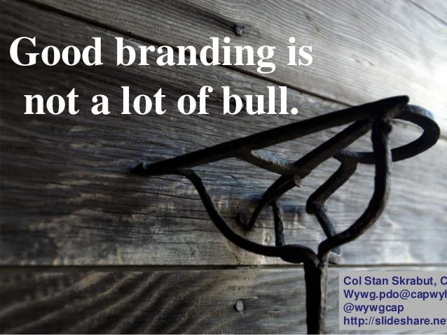 Good branding is not a lot of bull. Col Stan Skrabut, C Wywg.pdo@capwyh @wywgcap http://slideshare.net