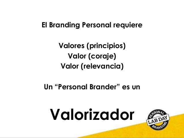 """El Branding Personal requiere Valores (principios) Valor (coraje) Valor (relevancia) Un """"Personal Brander"""" es un Valorizad..."""