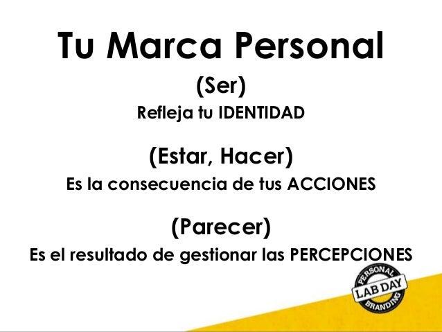 Tu Marca Personal (Ser) Refleja tu IDENTIDAD (Estar, Hacer) Es la consecuencia de tus ACCIONES (Parecer) Es el resultado d...