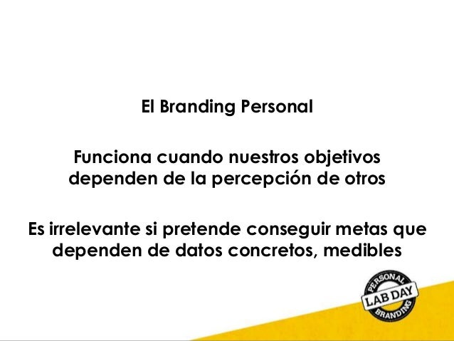 El Branding Personal Funciona cuando nuestros objetivos dependen de la percepción de otros Es irrelevante si pretende cons...