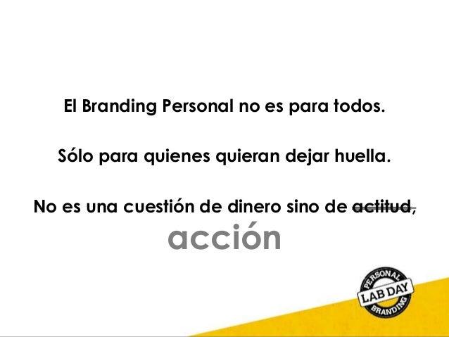 El Branding Personal no es para todos. Sólo para quienes quieran dejar huella. No es una cuestión de dinero sino de actitu...