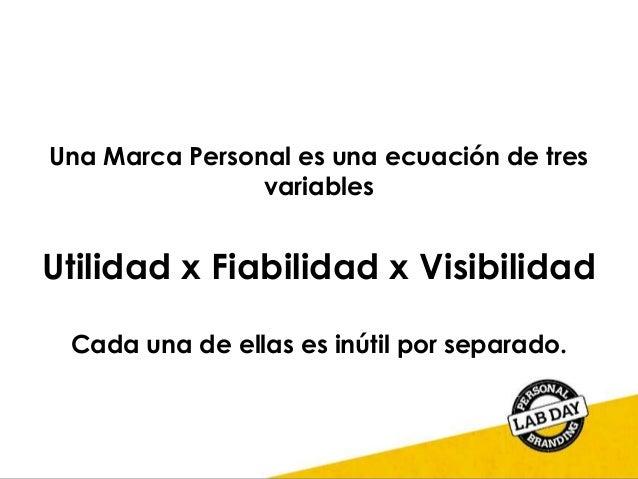 Una Marca Personal es una ecuación de tres variables Utilidad x Fiabilidad x Visibilidad Cada una de ellas es inútil por s...