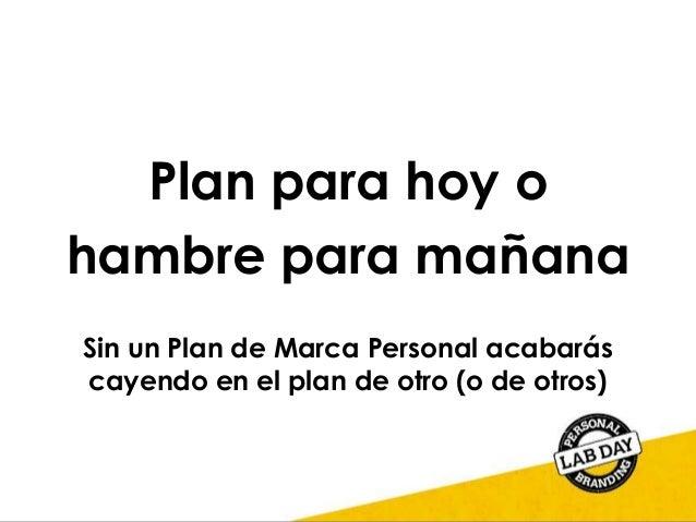 Plan para hoy o hambre para mañana Sin un Plan de Marca Personal acabarás cayendo en el plan de otro (o de otros)