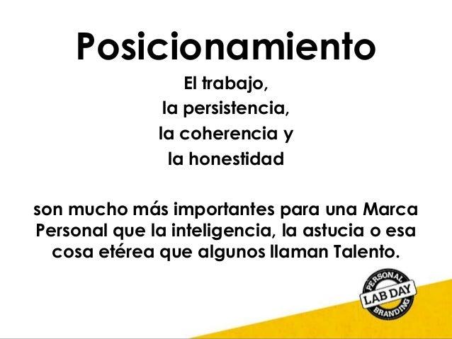 Posicionamiento El trabajo, la persistencia, la coherencia y la honestidad son mucho más importantes para una Marca Person...
