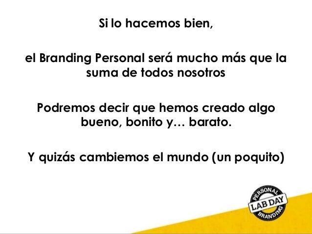 Si lo hacemos bien, el Branding Personal será mucho más que la suma de todos nosotros Podremos decir que hemos creado algo...