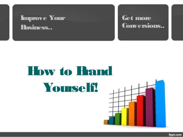 How to Brand Yourself! Improve Your Business.. Get more Conversions..