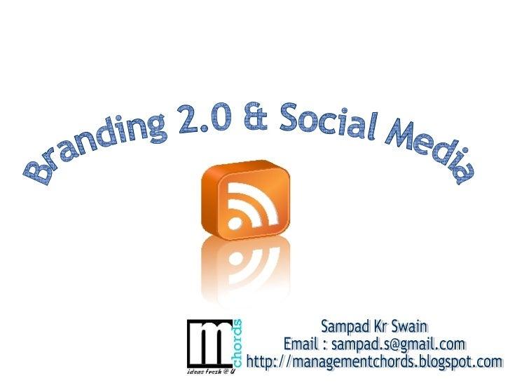 Branding 2.0 & Social Media Sampad Kr Swain Email : sampad.s@gmail.com http://managementchords.blogspot.com