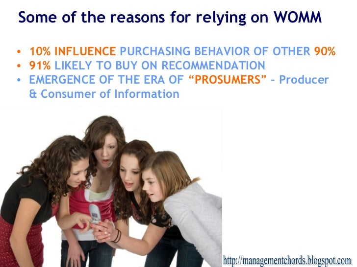 Some of the reasons for relying on WOMM <ul><li>10% INFLUENCE   PURCHASING BEHAVIOR OF OTHER   90% </li></ul><ul><li>91%  ...