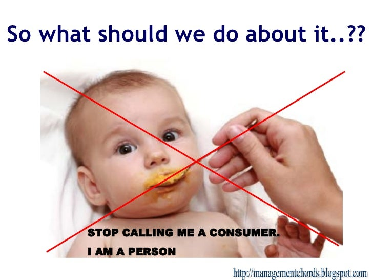 So what should we do about it..?? http://managementchords.blogspot.com STOP CALLING ME A CONSUMER.  I AM A PERSON