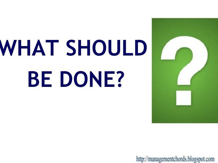 <ul><li>WHAT SHOULD  </li></ul><ul><li>BE DONE? </li></ul>http://managementchords.blogspot.com