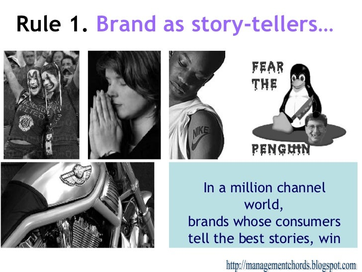 Rule 1.   Brand as story-tellers… http://managementchords.blogspot.com In a million channel world, brands whose consumers ...