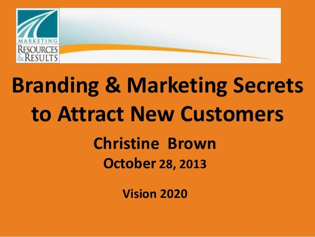 Branding & Marketing Secrets to Attract New Customers Christine Brown October 28, 2013 Vision 2020