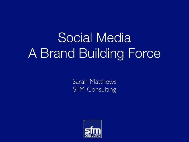 Social MediaA Brand Building Force       Sarah Matthews       SFM Consulting
