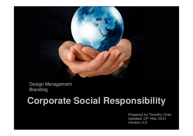 Corporate Social ResponsibilityDesign ManagementBrandingPrepared by Timothy ChanUpdated 13th May 2013Version 3.0