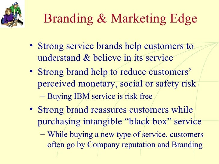 Branding & Marketing Edge <ul><li>Strong service brands help customers to understand & believe in its service </li></ul><u...