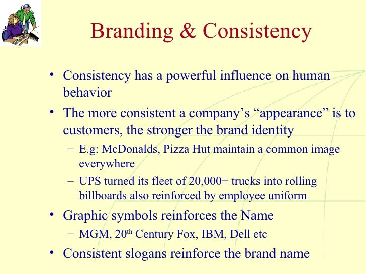 Branding & Consistency <ul><li>Consistency has a powerful influence on human behavior </li></ul><ul><li>The more consisten...