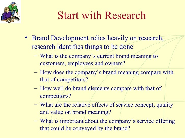 Start with Research <ul><li>Brand Development relies heavily on research, research identifies things to be done </li></ul>...