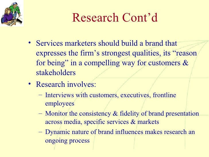"""Research Cont'd <ul><li>Services marketers should build a brand that expresses the firm's strongest qualities, its """"reason..."""