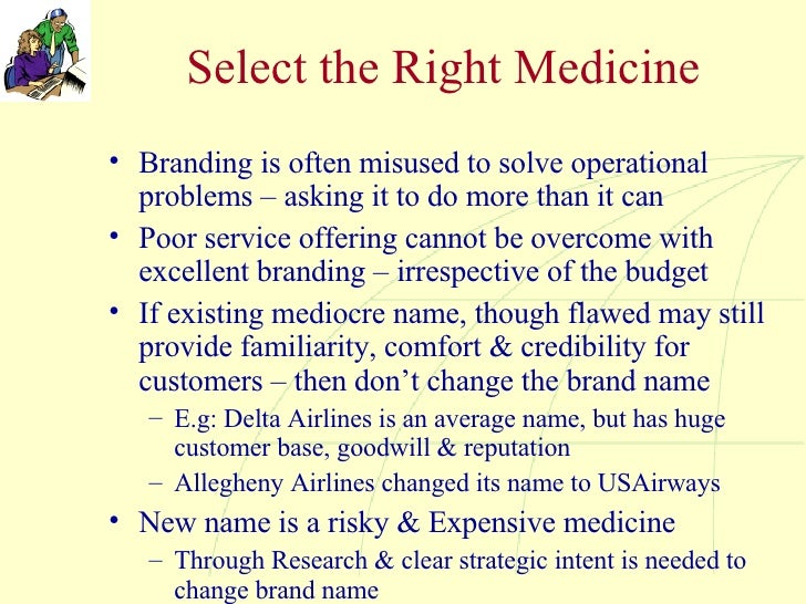 Select the Right Medicine <ul><li>Branding is often misused to solve operational problems – asking it to do more than it c...