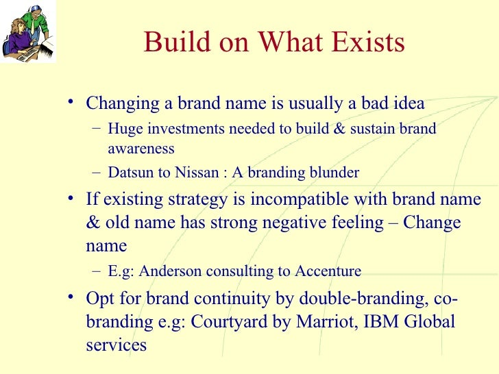 Build on What Exists <ul><li>Changing a brand name is usually a bad idea </li></ul><ul><ul><li>Huge investments needed to ...